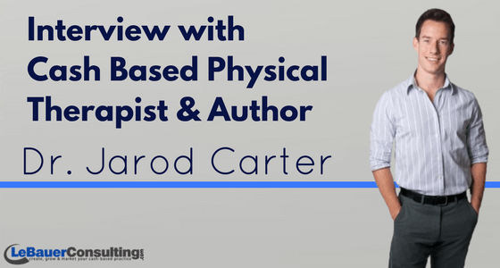 Interview with Cash Based Physical Therapist & Author Dr. Jarod Carter