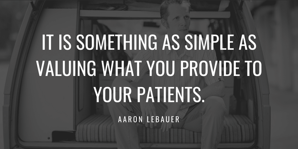 It is something as simple as valuing what you provide to your patients