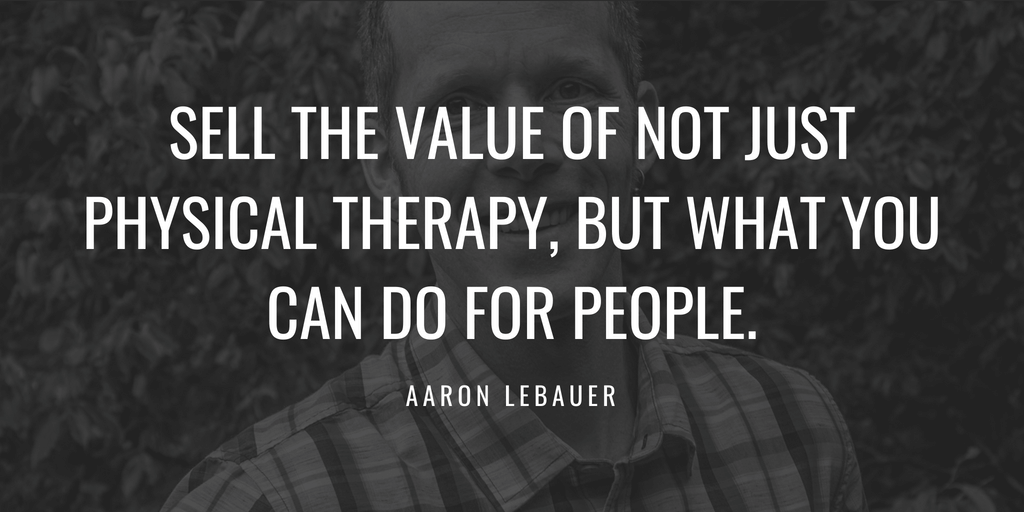 Sell the value of not just physical therapy, but what you can do for people.