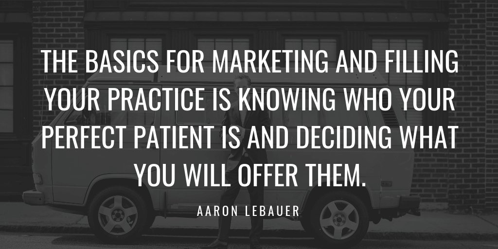 THE BASICS FOR MARKETING AND FILLING YOUR PRACTICE IS KNOWING WHO YOUR PERFECT PATIENT IS AND DECIDING WHAT YOU WILL OFFER THEM.