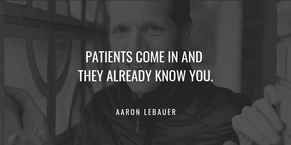 Patients come in and they already know you.