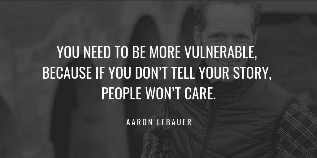 You need to be more vulnerable, because if you don't tell your story, people won't care.