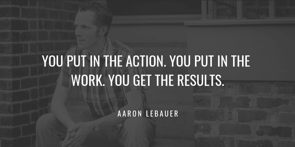 You put in the action. You put in the work. You get the results.