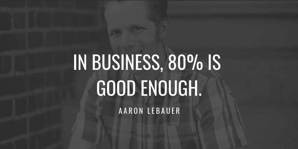 In business, 80% is good enough.