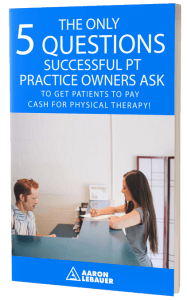The Only 5 Questions Successful PT Practice Owners Ask to Get Their Patients to Pay Cash for Physical Therapy!