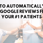 How to Automatically Ask for Google Reviews from Your #1 Patients