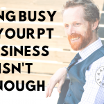 Being Busy in Your PT Business Isn't Enough
