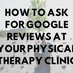 How to Ask for Google Reviews at Your Physical Therapy Clinic